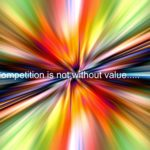 Believe it Or Not….. Competition Benefits You!